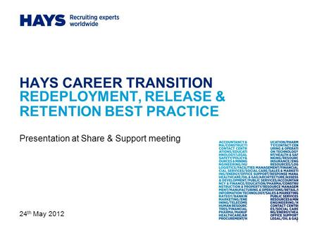 1 HAYS CAREER TRANSITION REDEPLOYMENT, RELEASE & RETENTION BEST PRACTICE Presentation at Share & Support meeting 24 th May 2012.