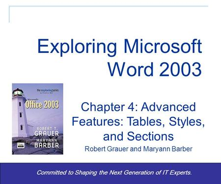 Exploring Word 2003 - Grauer and Barber 1 Committed to Shaping the Next Generation of IT Experts. Chapter 4: Advanced Features: Tables, Styles, and Sections.