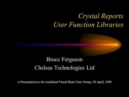 Crystal Reports User Function Libraries Bruce Ferguson Chelsea Technologies Ltd A Presentation to the Auckland Visual Basic User Group, 28 April, 1999.