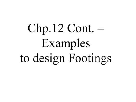 Chp.12 Cont. – Examples to design Footings
