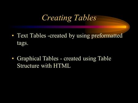 Creating Tables Text Tables -created by using preformatted tags. Graphical Tables - created using Table Structure with HTML.