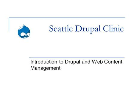 Seattle Drupal Clinic Introduction to Drupal and Web Content Management.
