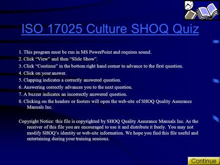 "ISO 17025 Culture SHOQ Quiz 1. This program must be run in MS PowerPoint and requires sound. 2. Click ""View"" and then ""Slide Show"". 3. Click ""Continue"""