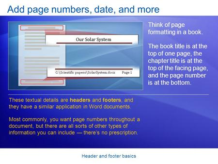 Header and footer basics Add page numbers, date, and more Think of page formatting in a book. The book title is at the top of one page, the chapter title.
