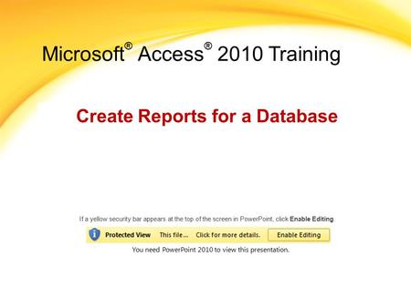 Microsoft ® Access ® 2010 Training Create Reports for a Database If a yellow security bar appears at the top of the screen in PowerPoint, click Enable.