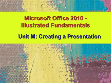 Microsoft Office 2010 - Illustrated Fundamentals Unit M: Creating a Presentation.