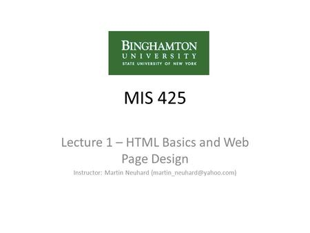 MIS 425 Lecture 1 – HTML Basics and Web Page Design Instructor: Martin Neuhard