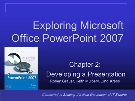 Copyright © 2008 Pearson Prentice Hall. All rights reserved. 1 Committed to Shaping the Next Generation of IT Experts. Chapter 2: Developing a Presentation.