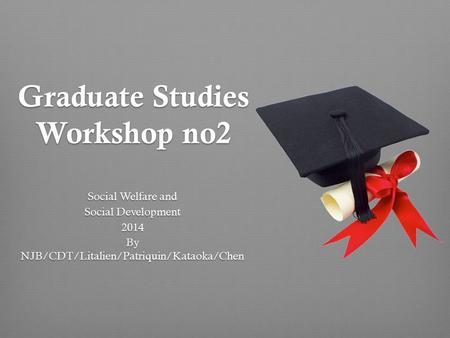 Graduate Studies Workshop no2 Social Welfare and Social Development 2014 By NJB/CDT/Litalien/Patriquin/Kataoka/Chen.