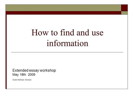 How to find and use information Extended essay workshop May 18th 2009 Ásdís Hafstad, librarian.