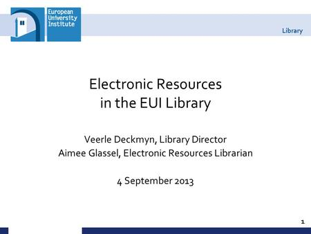Library Electronic Resources in the EUI Library Veerle Deckmyn, Library Director Aimee Glassel, Electronic Resources Librarian 4 September 2013 1.