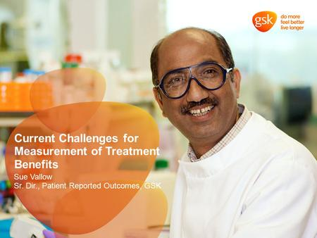 Current Challenges for Measurement of Treatment Benefits Sue Vallow Sr. Dir., Patient Reported Outcomes, GSK.