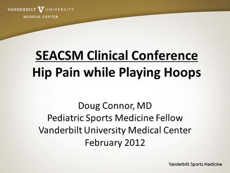 Vanderbilt Sports Medicine SEACSM Clinical Conference Hip Pain while Playing Hoops Doug Connor, MD Pediatric Sports Medicine Fellow Vanderbilt University.