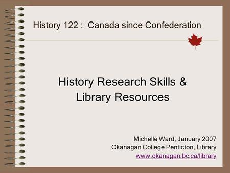 History 122 : Canada since Confederation History Research Skills & Library Resources Michelle Ward, January 2007 Okanagan College Penticton, Library www.okanagan.bc.ca/library.