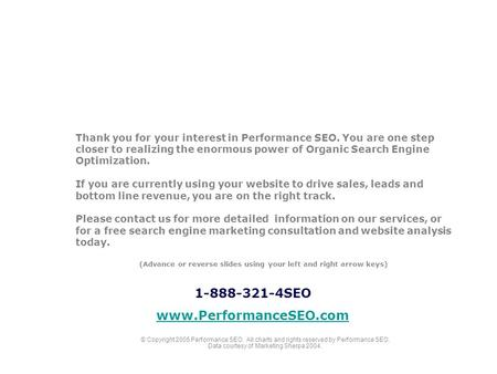 Thank you for your interest in Performance SEO. You are one step closer to realizing the enormous power of Organic Search Engine Optimization. If you are.