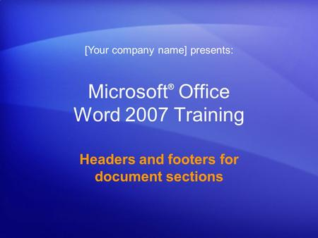 Microsoft ® Office Word 2007 Training Headers and footers for document sections [Your company name] presents: