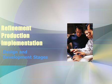 Refinement Production Implementation Design and Development Stages.