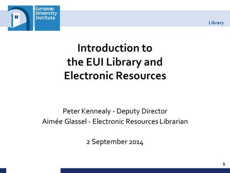 Library Introduction to the EUI Library and Electronic Resources Peter Kennealy - Deputy Director Aimée Glassel - Electronic Resources Librarian 2 September.