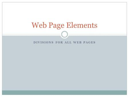 DIVISIONS FOR ALL WEB PAGES Web Page Elements.  All Web Pages should have the following 4 elements (Also called divisions).  header  navigation  content.