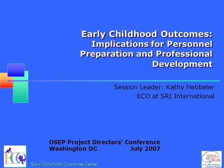 Early Childhood Outcomes: Implications for Personnel Preparation and Professional Development Session Leader: Kathy Hebbeler ECO at SRI International.