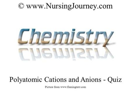 © www.NursingJourney.com Polyatomic Cations and Anions - Quiz Picture from www.flamingtext.com.