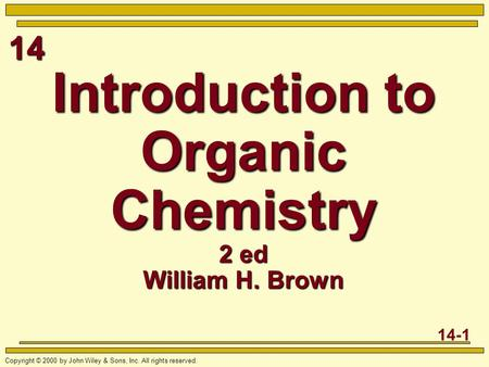 14 14-1 Copyright © 2000 by John Wiley & Sons, Inc. All rights reserved. Introduction to Organic Chemistry 2 ed William H. Brown.