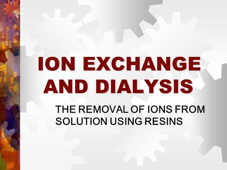 ION EXCHANGE AND DIALYSIS THE REMOVAL OF IONS FROM SOLUTION USING RESINS.