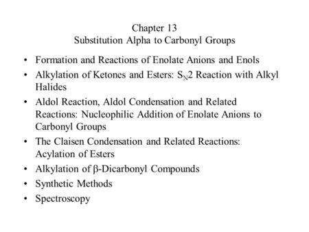 Chapter 13 Substitution Alpha to Carbonyl Groups Formation and Reactions of Enolate Anions and Enols Alkylation of Ketones and Esters: S N 2 Reaction with.