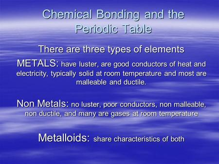 Chemical Bonding and the Periodic Table There are three types of elements METALS: have luster, are good conductors of heat and electricity, typically solid.