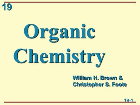19 19-1 Organic Chemistry William H. Brown & Christopher S. Foote.
