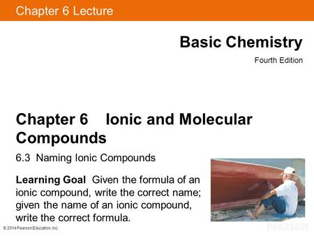 © 2014 Pearson Education, Inc. Chapter 6 Lecture Basic Chemistry Fourth Edition Chapter 6 Ionic and Molecular Compounds 6.3 Naming Ionic Compounds Learning.