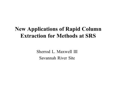 New Applications of Rapid Column Extraction for Methods at SRS Sherrod L. Maxwell III Savannah River Site.