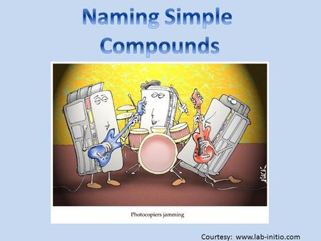 Courtesy: www.lab-initio.com. Binary Compounds: compounds composed of two elements. Binary ionic compounds contain a positive ion (cation) always written.