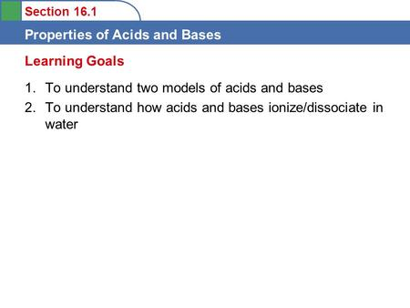 Section 16.1 Properties of Acids and Bases 1.To understand two models of acids and bases 2.To understand how acids and bases ionize/dissociate in water.