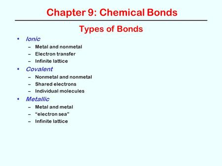 Chapter 9: Chemical Bonds Types of Bonds Ionic –Metal and nonmetal –Electron transfer –Infinite lattice Covalent –Nonmetal and nonmetal –Shared electrons.
