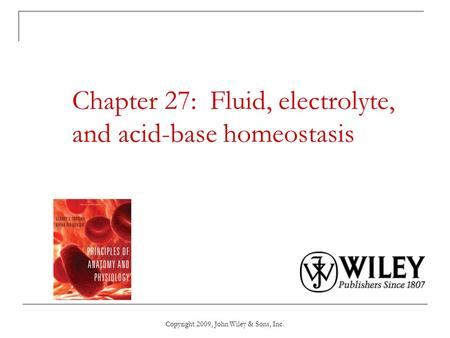 Copyright 2009, John Wiley & Sons, Inc. Chapter 27: Fluid, electrolyte, and acid-base homeostasis.