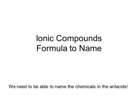 Ionic Compounds Formula to Name We need to be able to name the chemicals in the antacids!