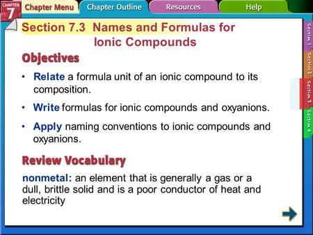Section 7-3 Section 7.3 Names and Formulas for Ionic Compounds Relate a formula unit of an ionic compound to its composition. nonmetal: an element that.
