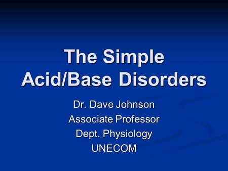 The Simple Acid/Base Disorders Dr. Dave Johnson Associate Professor Dept. Physiology UNECOM.