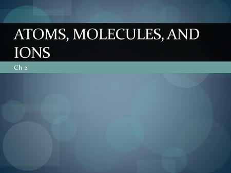 Ch 2 ATOMS, MOLECULES, AND IONS. 2.1 Atomic Theory of Matter Democritus- atomos- tiny indivisible particles Dalton- Atomic Theory Element composed of.