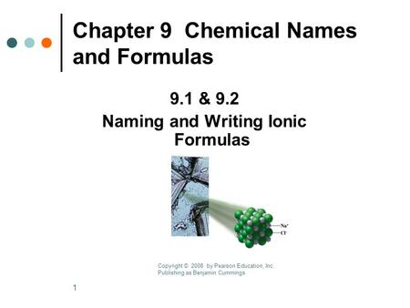 1 Chapter 9 Chemical Names and Formulas 9.1 & 9.2 Naming and Writing Ionic Formulas Copyright © 2008 by Pearson Education, Inc. Publishing as Benjamin.