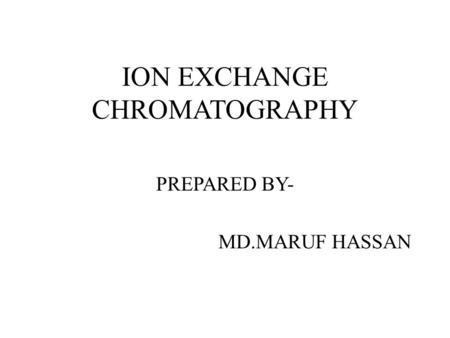 ION EXCHANGE CHROMATOGRAPHY PREPARED BY- MD.MARUF HASSAN.