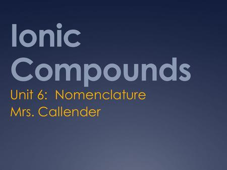 Ionic Compounds Unit 6: Nomenclature Mrs. Callender.