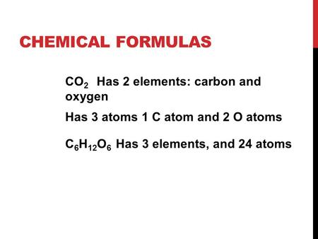 CHEMICAL FORMULAS CO 2 Has 2 elements: carbon and oxygen Has 3 atoms 1 C atom and 2 O atoms C 6 H 12 O 6 Has 3 elements, and 24 atoms.