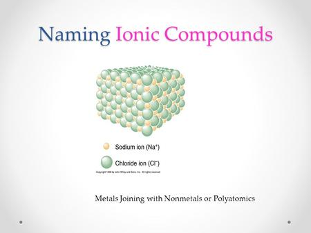 Naming Ionic Compounds Metals Joining with Nonmetals or Polyatomics.