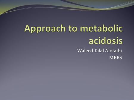 Waleed Talal Alotaibi MBBS. objectives Definitions How to approach? Differential diagnosis Anion gap VS. non-anion gap metabolic acidosis Treatment of.
