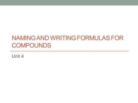 NAMING AND WRITING FORMULAS FOR COMPOUNDS Unit 4.