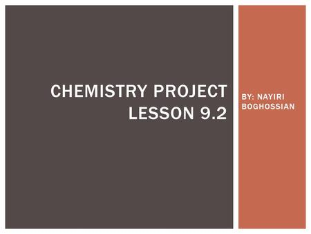 BY: NAYIRI BOGHOSSIAN CHEMISTRY PROJECT LESSON 9.2.