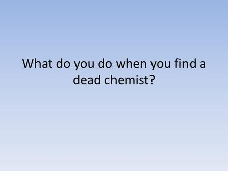 What do you do when you find a dead chemist?. You BARIUM!