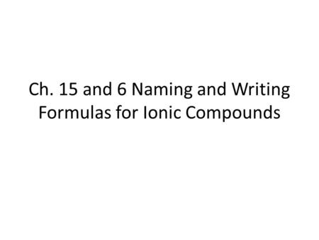 Ch. 15 and 6 Naming and Writing Formulas for Ionic Compounds.
